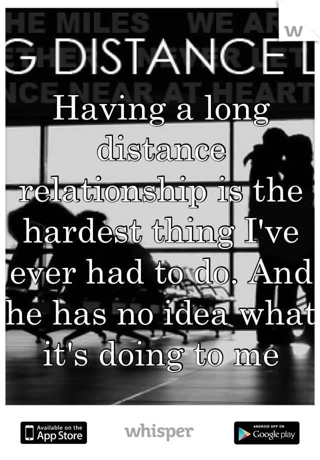 Having a long distance relationship is the hardest thing I've ever had to do. And he has no idea what it's doing to me