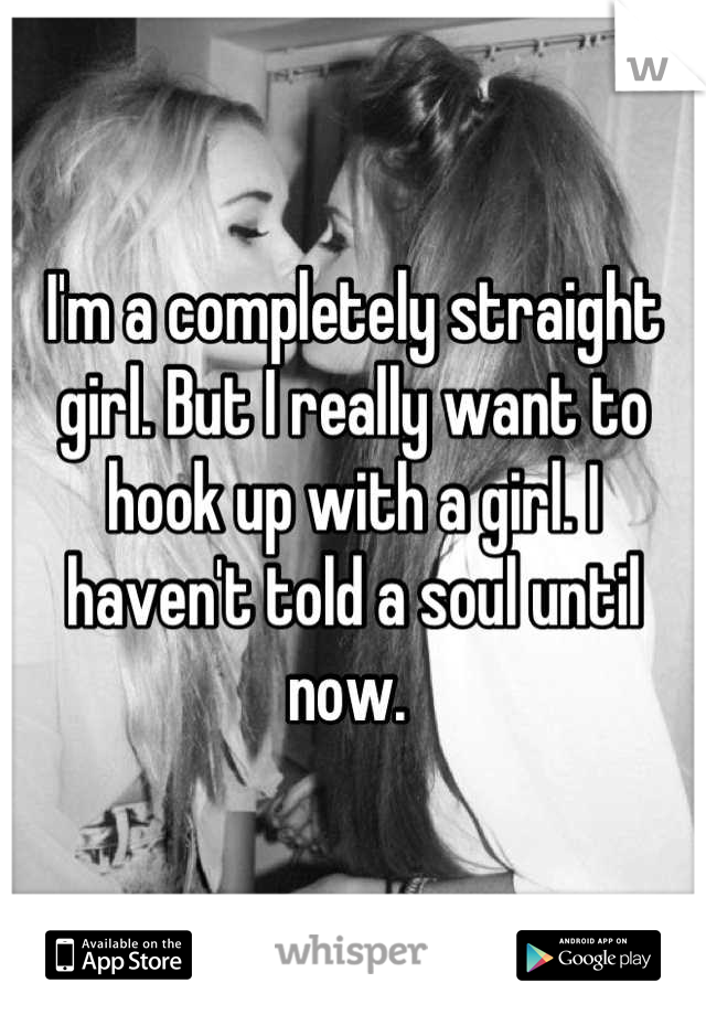 I'm a completely straight girl. But I really want to hook up with a girl. I haven't told a soul until now.