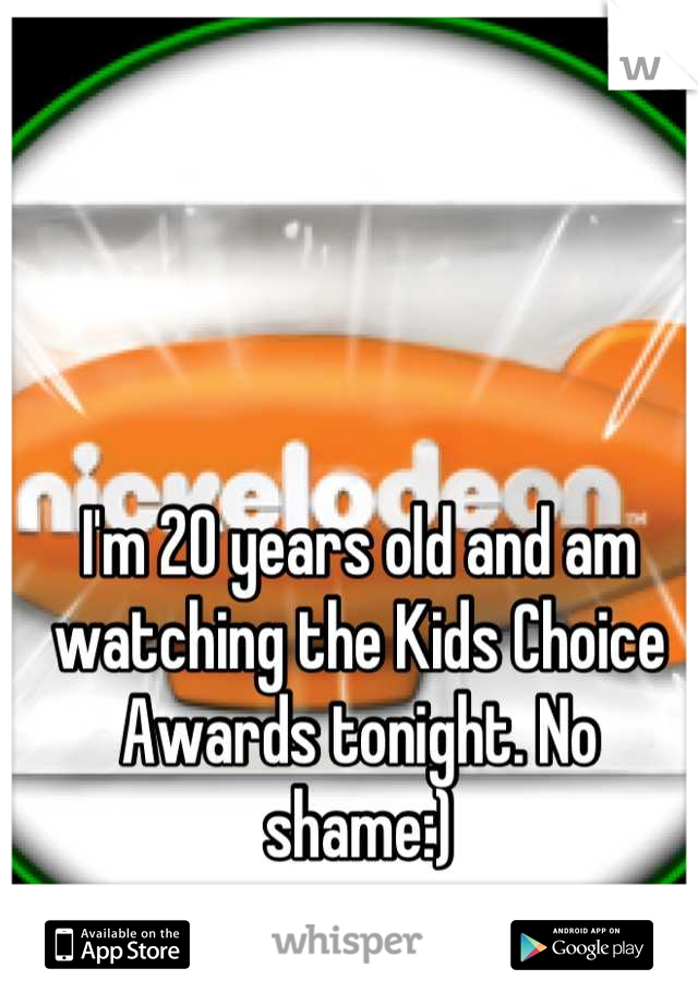 I'm 20 years old and am watching the Kids Choice Awards tonight. No shame:)