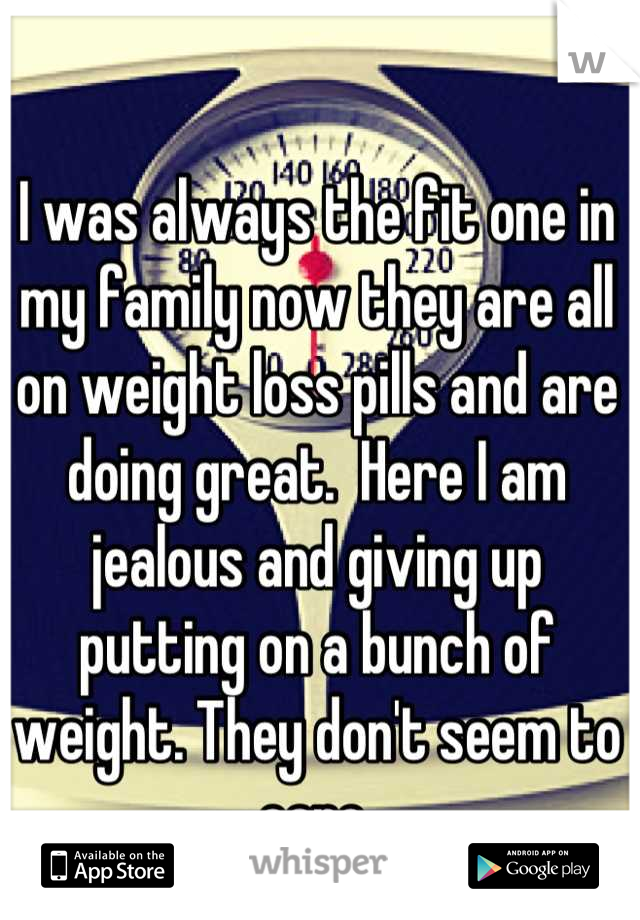 I was always the fit one in my family now they are all on weight loss pills and are doing great.  Here I am jealous and giving up putting on a bunch of weight. They don't seem to care.
