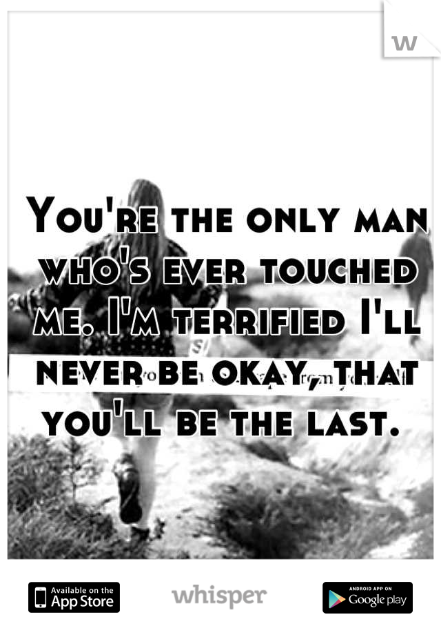 You're the only man who's ever touched me. I'm terrified I'll never be okay, that you'll be the last.