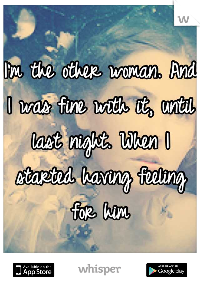 I'm the other woman. And I was fine with it, until last night. When I started having feeling for him