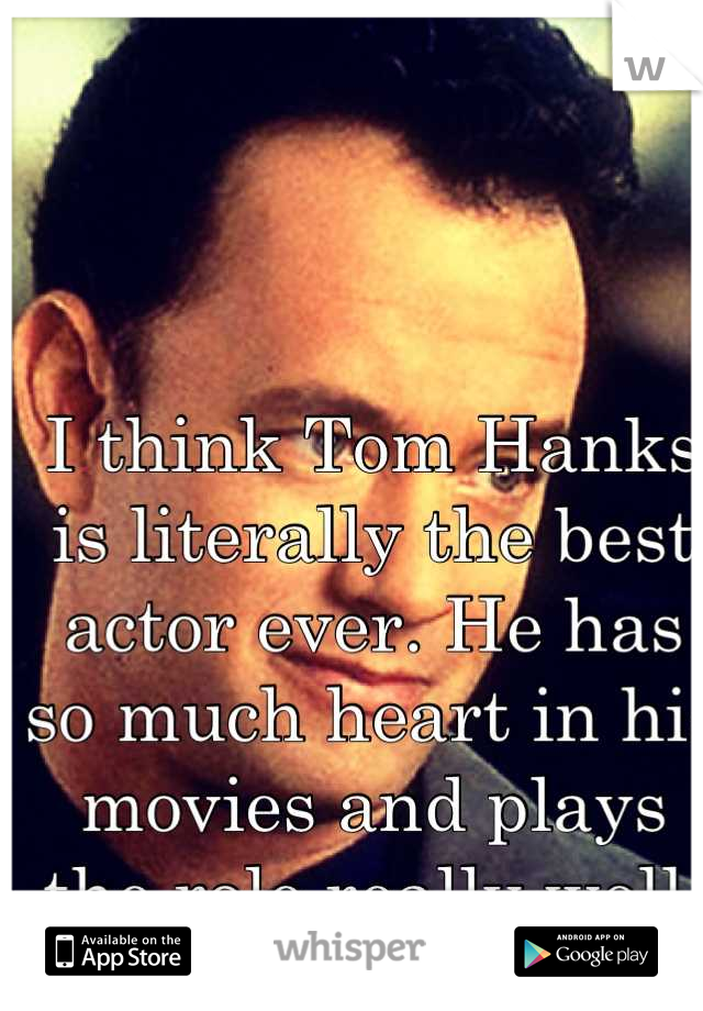 I think Tom Hanks is literally the best actor ever. He has so much heart in his movies and plays the role really well.