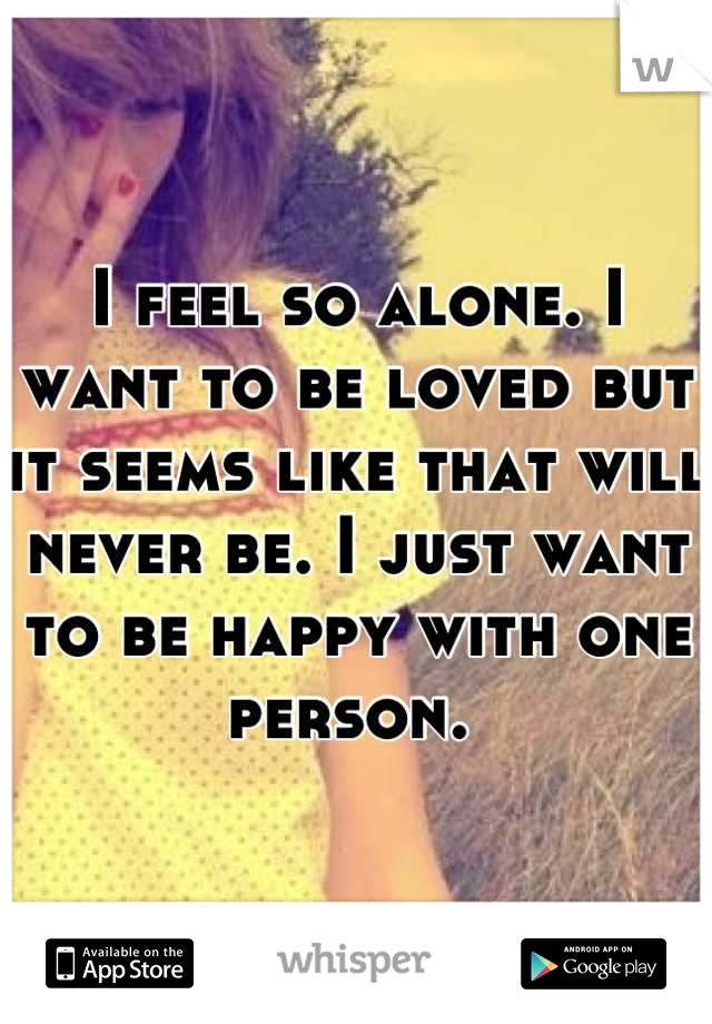 I feel so alone. I want to be loved but it seems like that will never be. I just want to be happy with one person.