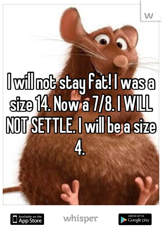 I will not stay fat! I was a size 14. Now a 7/8. I WILL NOT SETTLE. I will be a size 4.