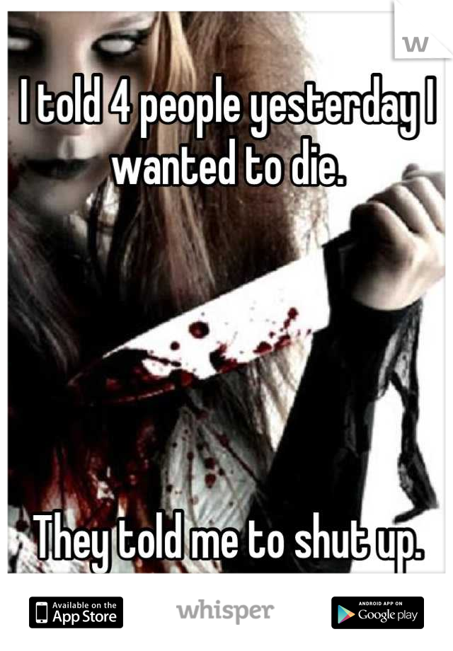 I told 4 people yesterday I wanted to die.      They told me to shut up.