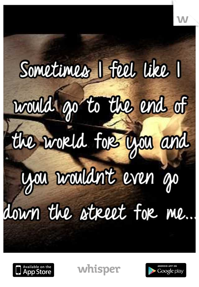 Sometimes I feel like I would go to the end of the world for you and you wouldn't even go down the street for me...