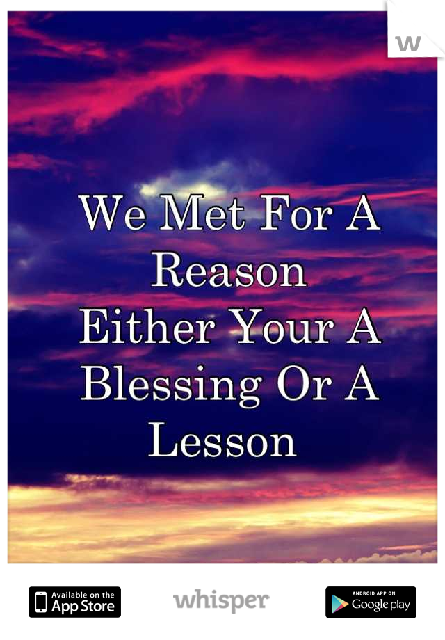 We Met For A Reason  Either Your A Blessing Or A Lesson