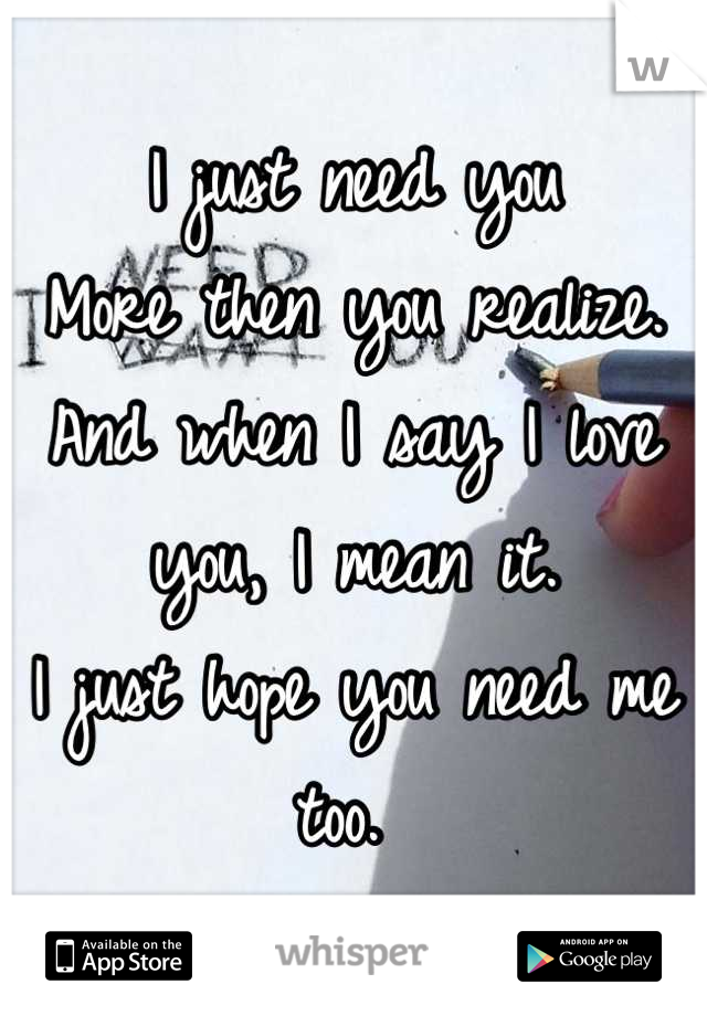 I just need you  More then you realize.  And when I say I love you, I mean it.  I just hope you need me too.