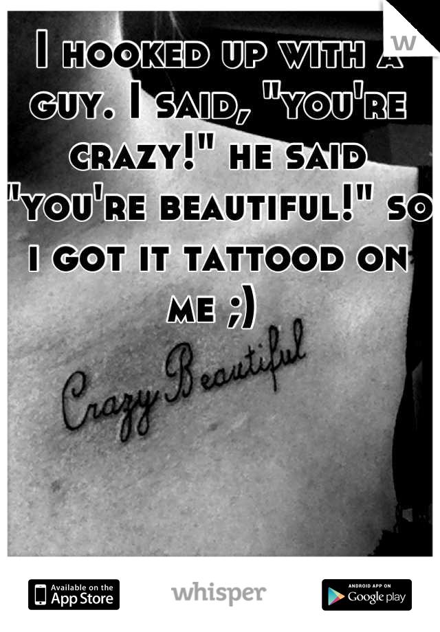 "I hooked up with a guy. I said, ""you're crazy!"" he said ""you're beautiful!"" so i got it tattood on me ;)"