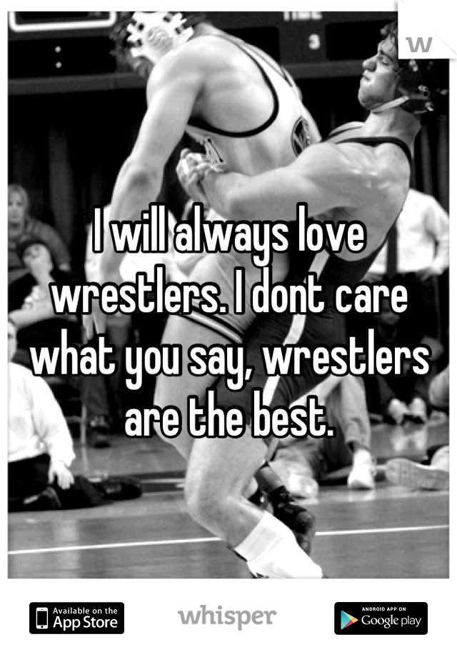 I will always love wrestlers. I dont care what you say, wrestlers are the best.