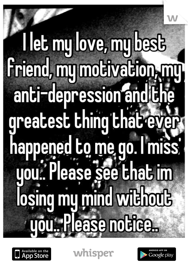 I let my love, my best friend, my motivation, my anti-depression and the greatest thing that ever happened to me go. I miss you.. Please see that im losing my mind without you.. Please notice..