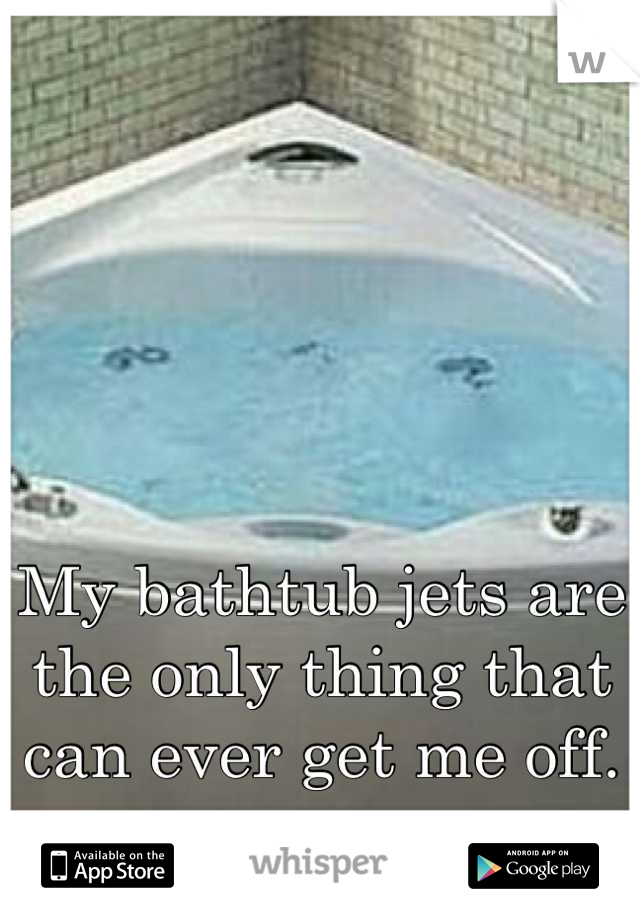My bathtub jets are the only thing that can ever get me off.