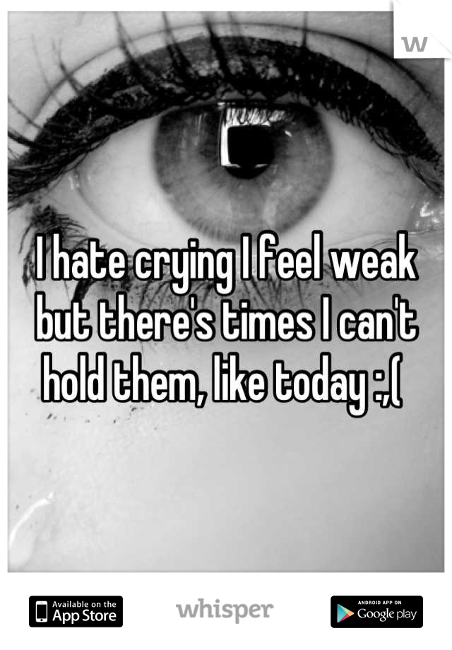 I hate crying I feel weak but there's times I can't hold them, like today :,(