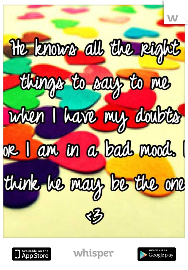 He knows all the right things to say to me when I have my doubts or I am in a bad mood. I think he may be the one <3