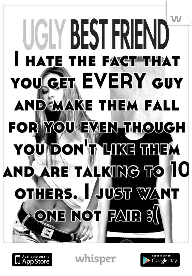 I hate the fact that you get EVERY guy and make them fall for you even though you don't like them and are talking to 10 others. I just want one not fair :(