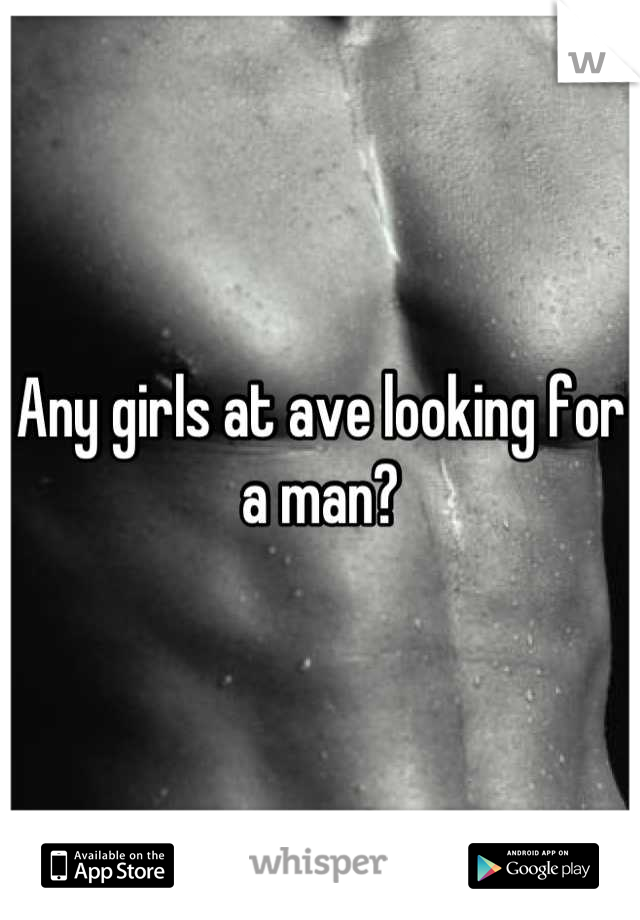 Any girls at ave looking for a man?