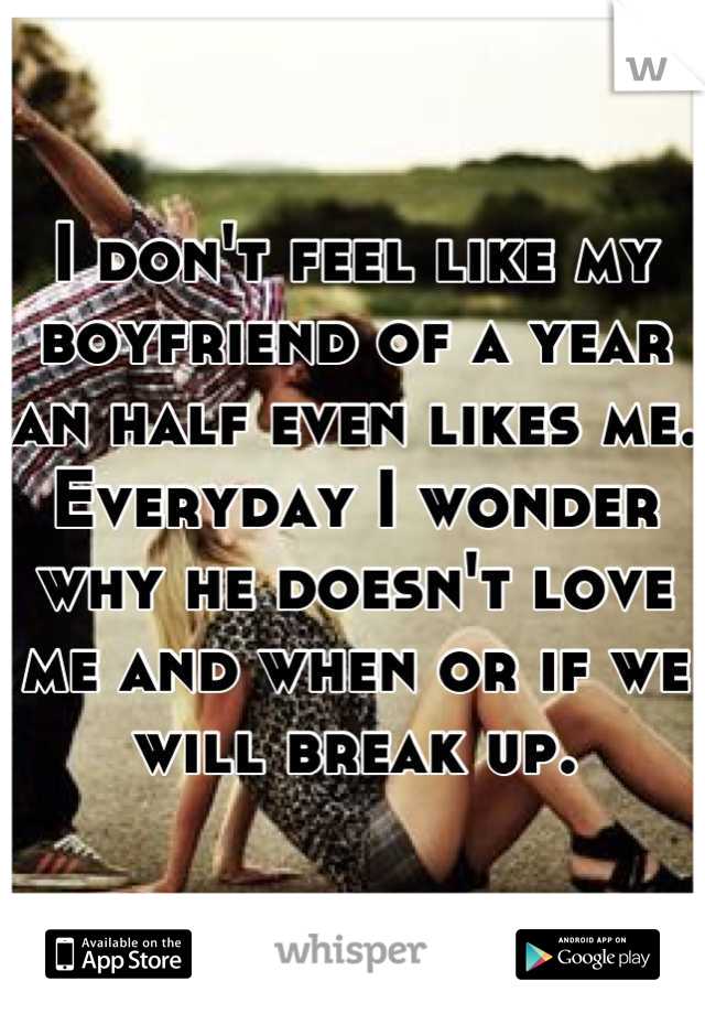 I don't feel like my boyfriend of a year an half even likes me. Everyday I wonder why he doesn't love me and when or if we will break up.