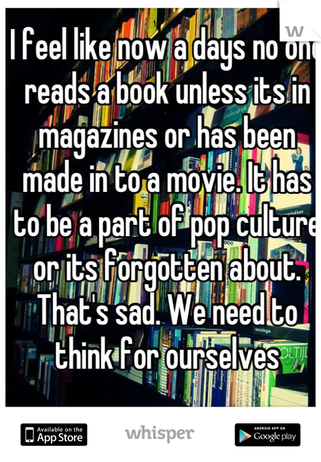 I feel like now a days no one reads a book unless its in magazines or has been made in to a movie. It has to be a part of pop culture or its forgotten about. That's sad. We need to think for ourselves