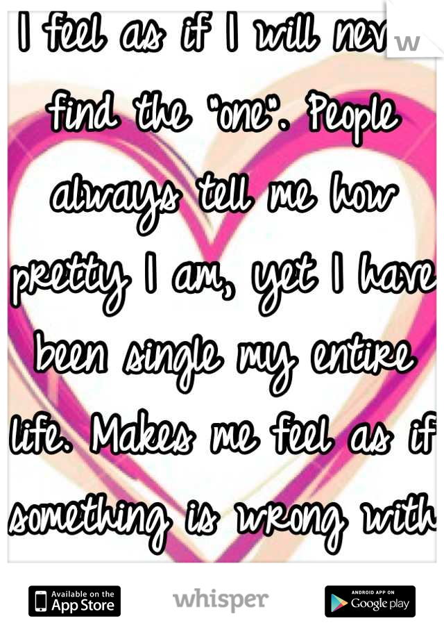 """I feel as if I will never find the """"one"""". People always tell me how pretty I am, yet I have been single my entire life. Makes me feel as if something is wrong with me. I'm losing hope..."""