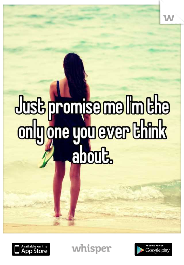 Just promise me I'm the only one you ever think about.
