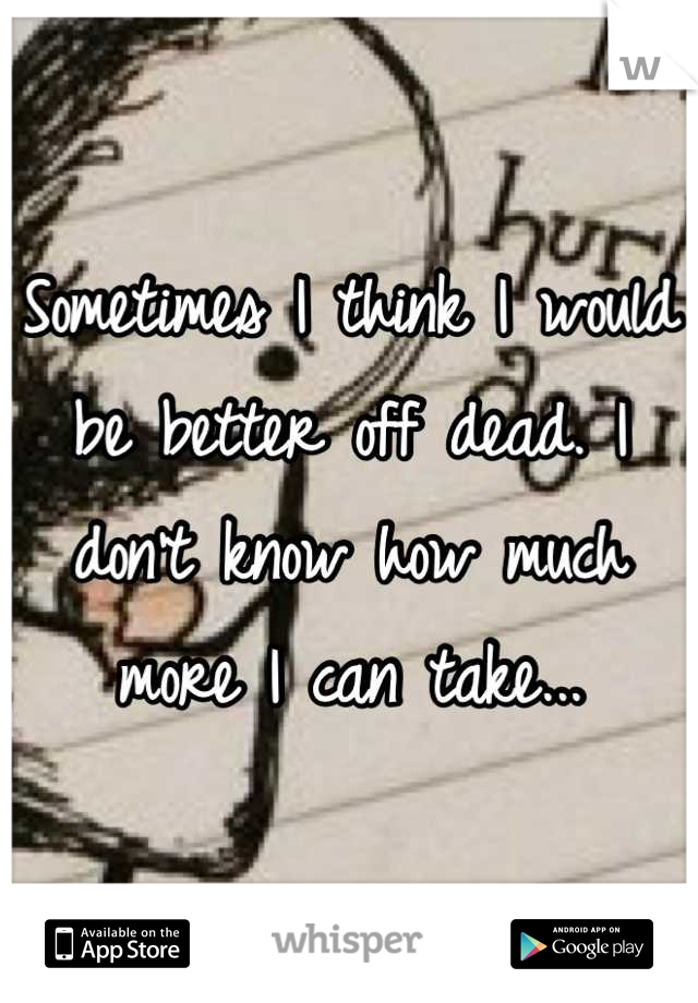 Sometimes I think I would be better off dead. I don't know how much more I can take...