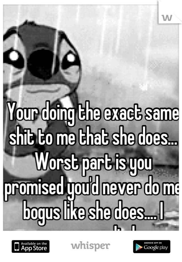 Your doing the exact same shit to me that she does... Worst part is you promised you'd never do me bogus like she does.... I guess you lied