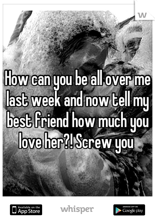 How can you be all over me last week and now tell my best friend how much you love her?! Screw you