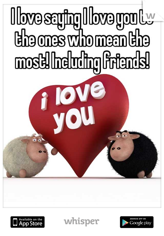 I love saying I love you to the ones who mean the most! Including friends!
