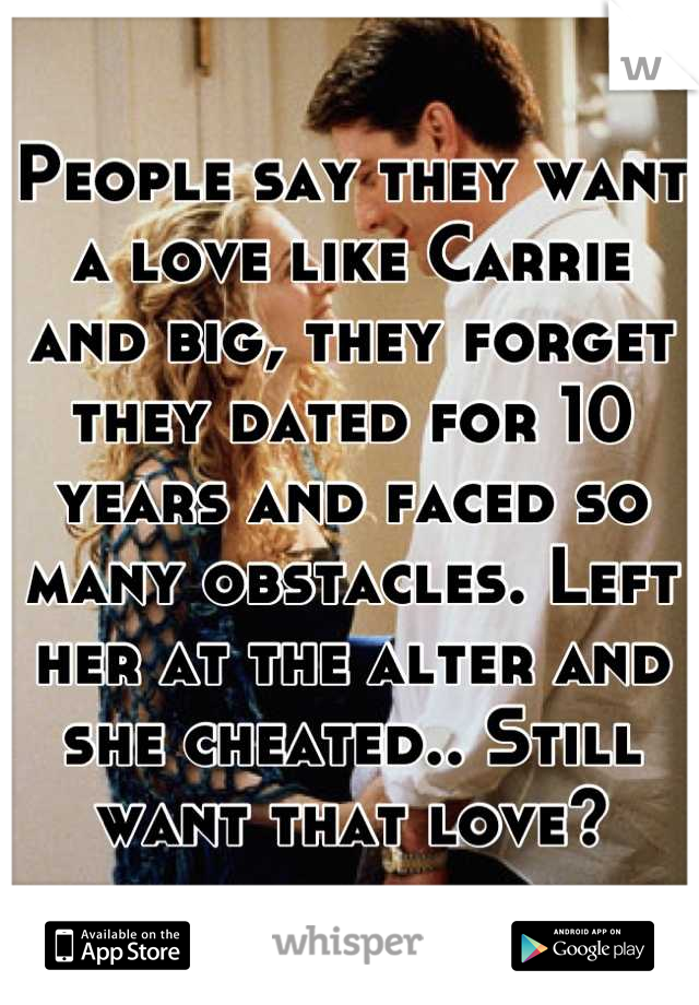 People say they want a love like Carrie and big, they forget they dated for 10 years and faced so many obstacles. Left her at the alter and she cheated.. Still want that love?