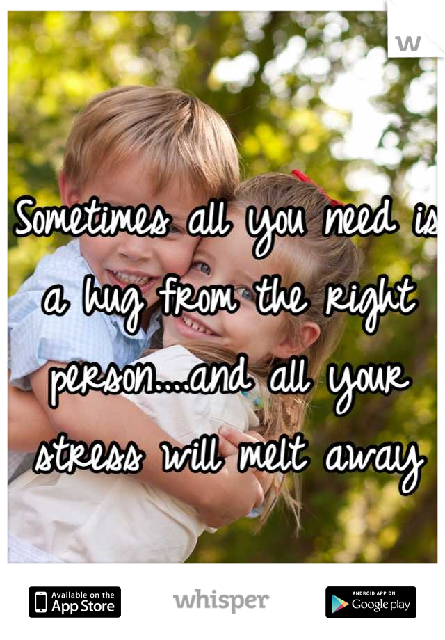 Sometimes all you need is a hug from the right person....and all your stress will melt away