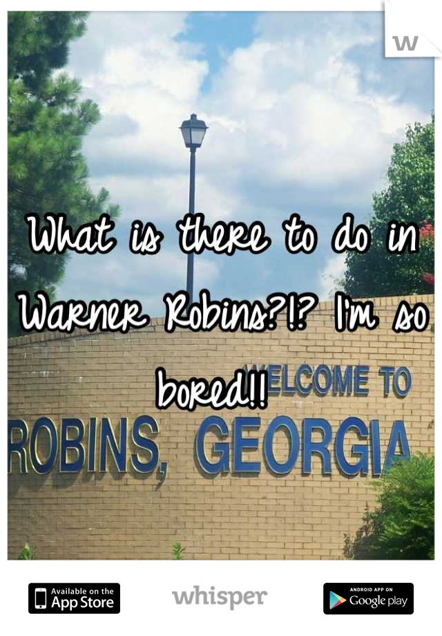 What is there to do in Warner Robins?!? I'm so bored!!