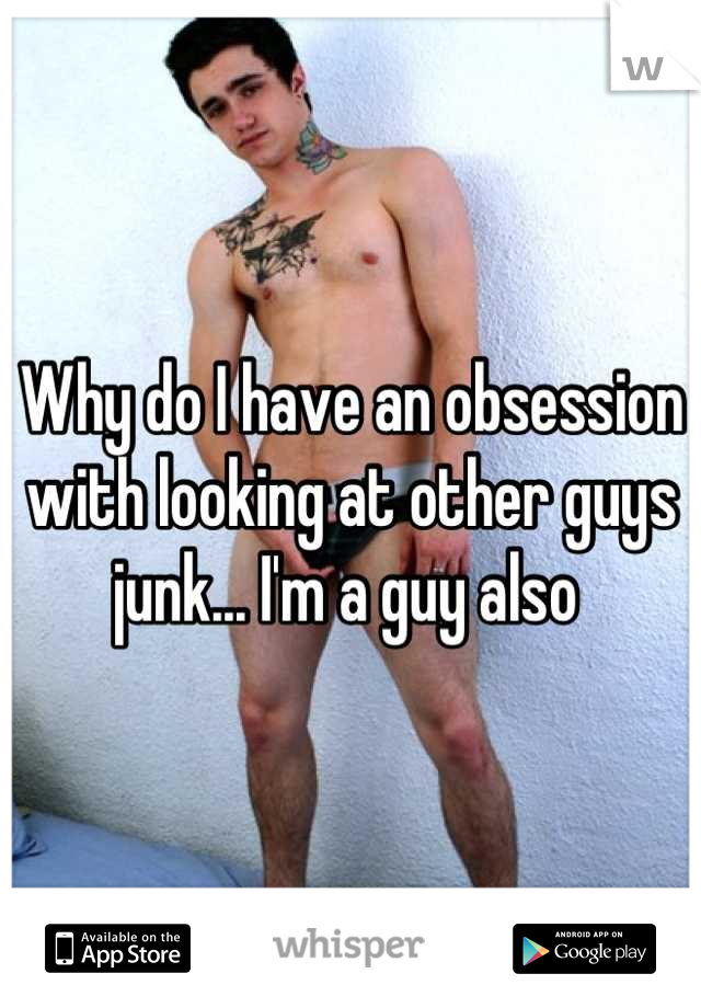Why do I have an obsession with looking at other guys junk... I'm a guy also