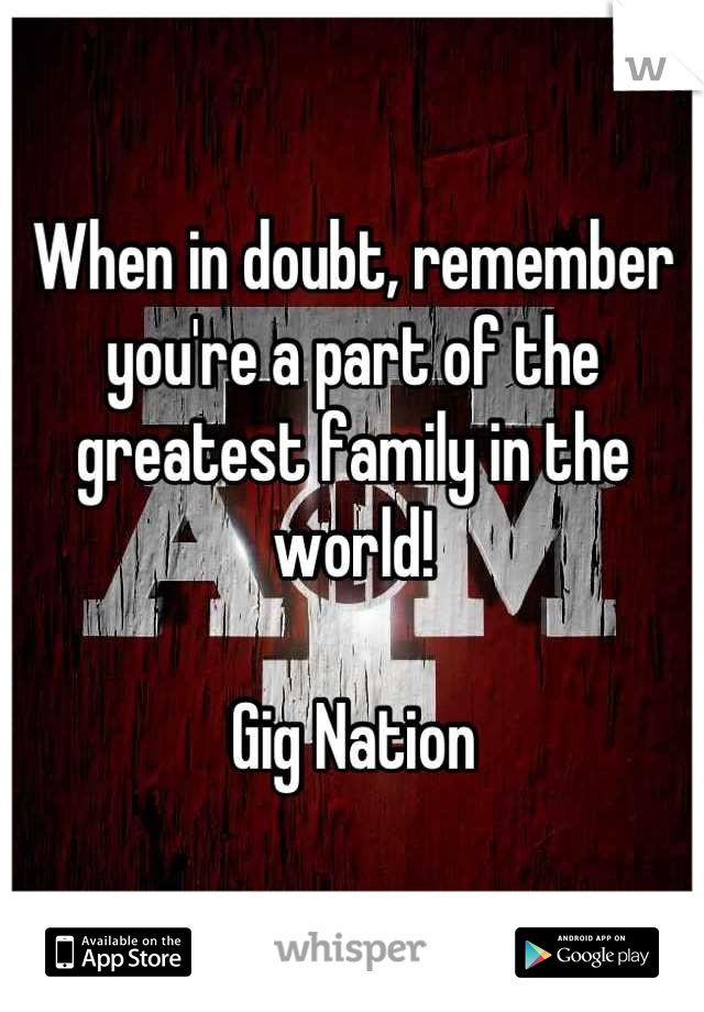 When in doubt, remember you're a part of the greatest family in the world!  Gig Nation