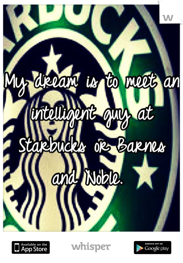 My dream is to meet an intelligent guy at Starbucks or Barnes and Noble.