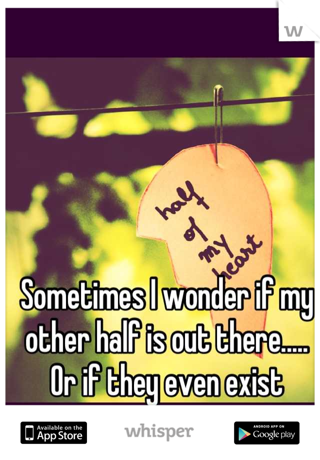 Sometimes I wonder if my other half is out there..... Or if they even exist