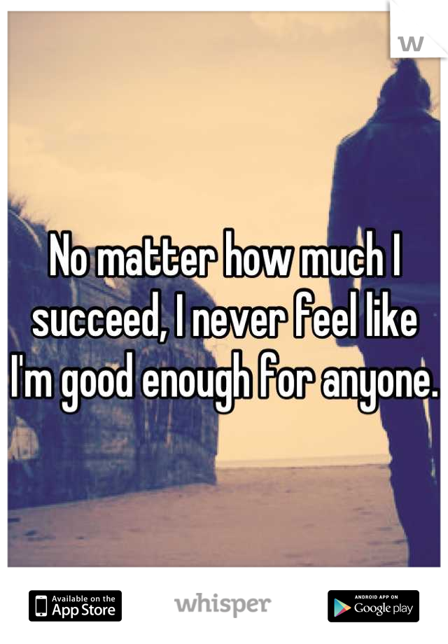 No matter how much I succeed, I never feel like I'm good enough for anyone.