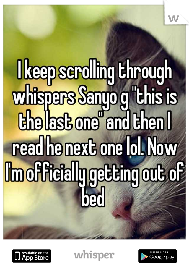 """I keep scrolling through whispers Sanyo g """"this is the last one"""" and then I read he next one lol. Now I'm officially getting out of bed"""