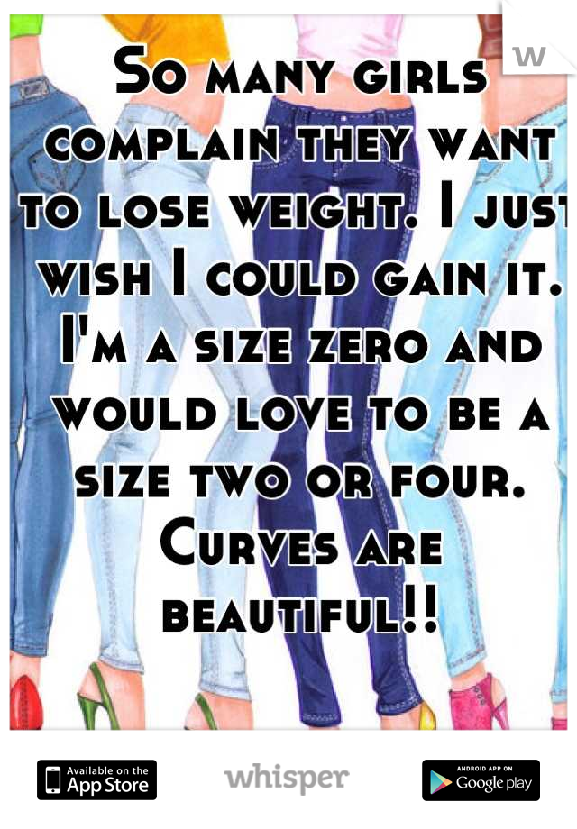 So many girls complain they want to lose weight. I just wish I could gain it. I'm a size zero and would love to be a size two or four. Curves are beautiful!!