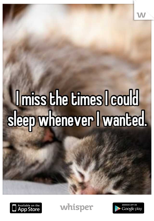 I miss the times I could sleep whenever I wanted.
