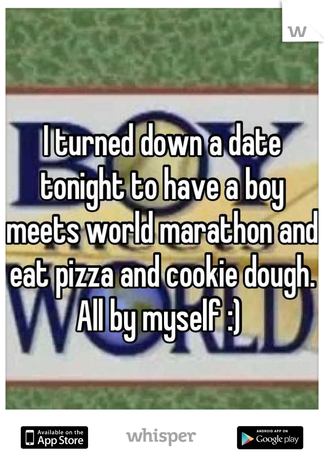 I turned down a date tonight to have a boy meets world marathon and eat pizza and cookie dough.  All by myself :)