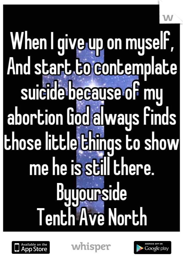 When I give up on myself,  And start to contemplate suicide because of my abortion God always finds those little things to show me he is still there. Byyourside Tenth Ave North