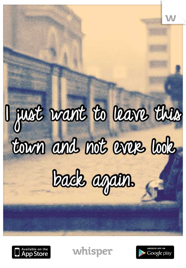 I just want to leave this town and not ever look back again.