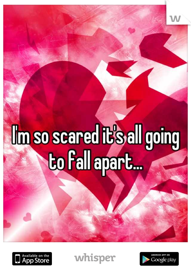 I'm so scared it's all going to fall apart...