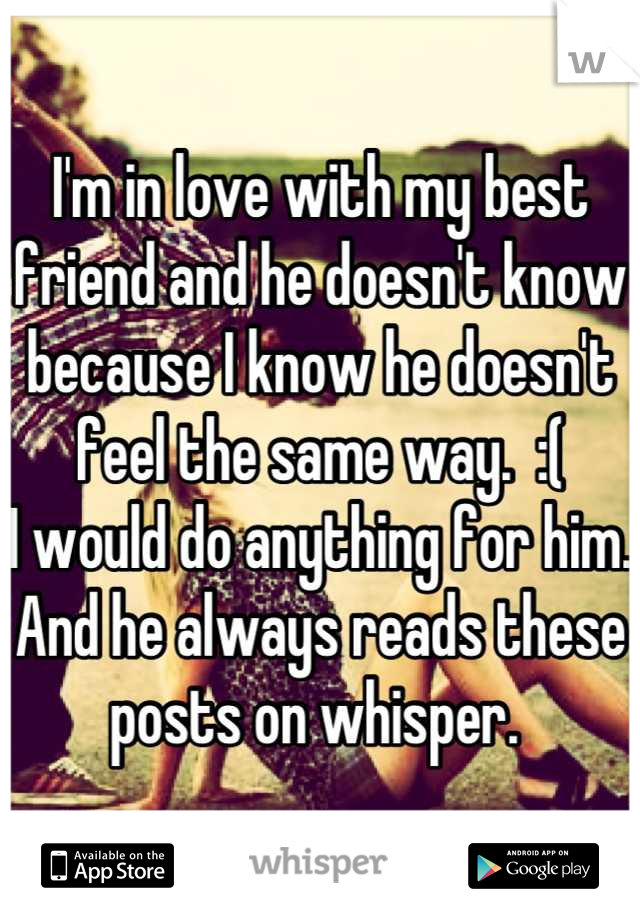 I'm in love with my best friend and he doesn't know because I know he doesn't feel the same way.  :( I would do anything for him.  And he always reads these posts on whisper.