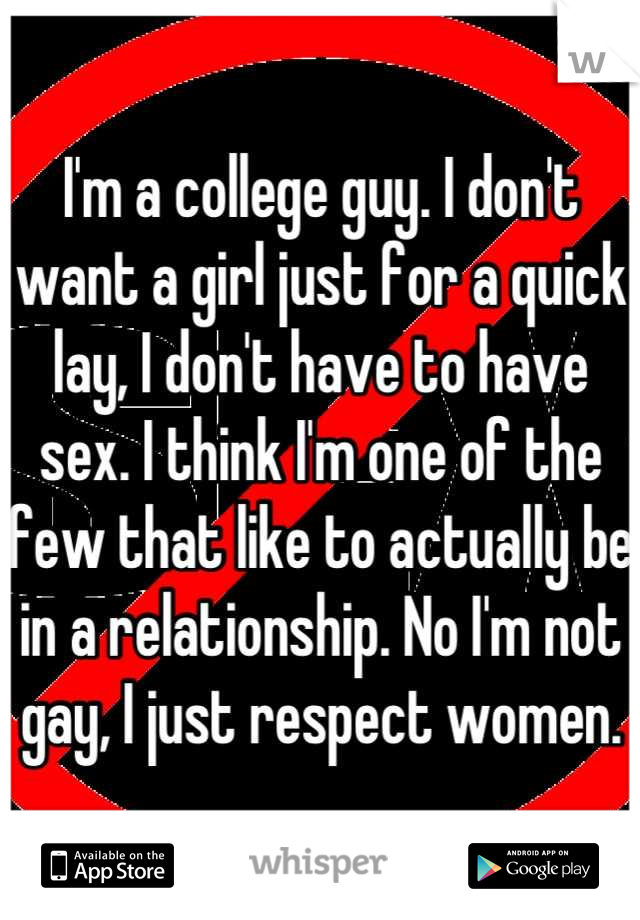 I'm a college guy. I don't want a girl just for a quick lay, I don't have to have sex. I think I'm one of the few that like to actually be in a relationship. No I'm not gay, I just respect women.