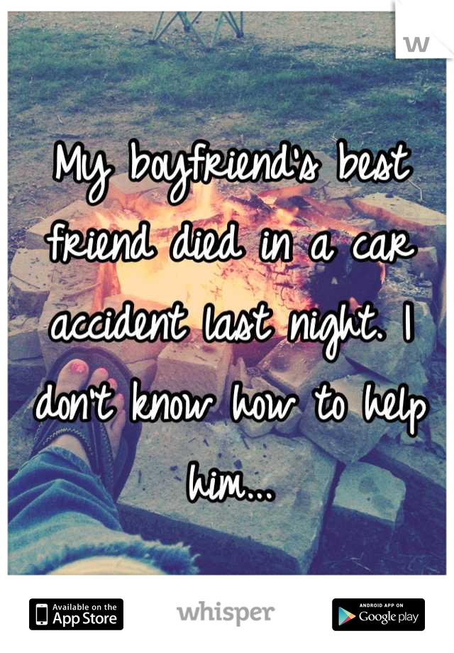 My boyfriend's best friend died in a car accident last night. I don't know how to help him...