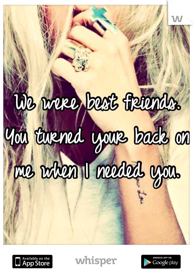 We were best friends. You turned your back on me when I needed you.