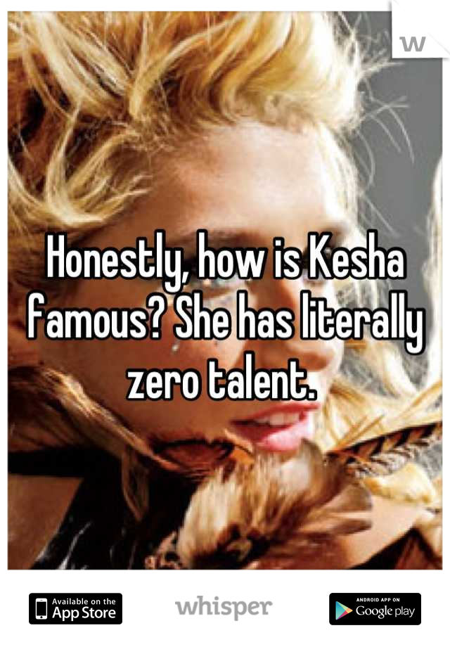 Honestly, how is Kesha famous? She has literally zero talent.