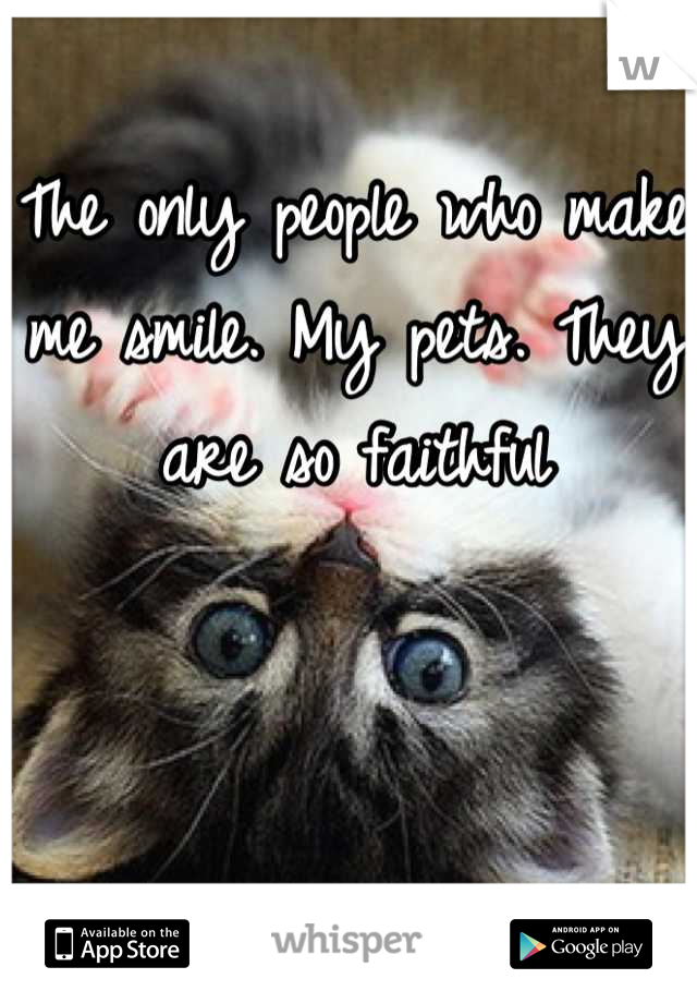 The only people who make me smile. My pets. They are so faithful